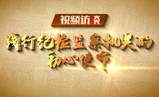 【廉政频道】践行纪检监察机关的初心使命